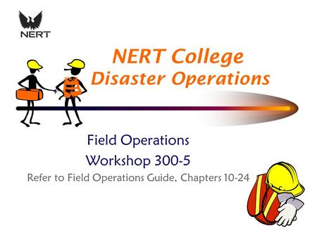 NERT College Disaster Operations Field Operations Workshop 300-5 Refer to Field Operations Guide, Chapters 10-24.