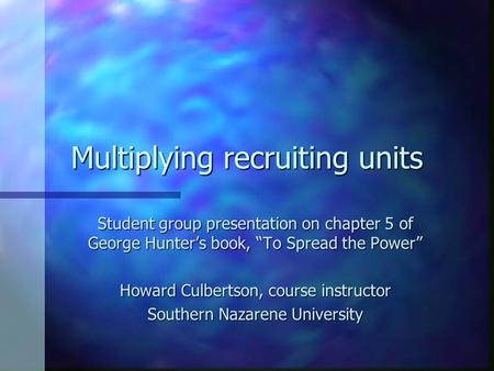 "Multiplying recruiting units Student group presentation on chapter 5 of George Hunter's book, ""To Spread the Power"" Howard Culbertson, course instructor."