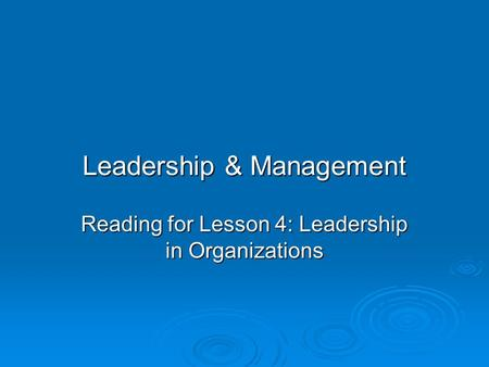 Leadership & Management Reading for Lesson 4: Leadership in Organizations.