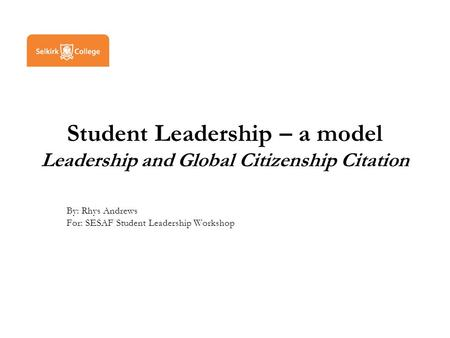 Student Leadership – a model Leadership and Global Citizenship Citation By: Rhys Andrews For: SESAF Student Leadership Workshop.