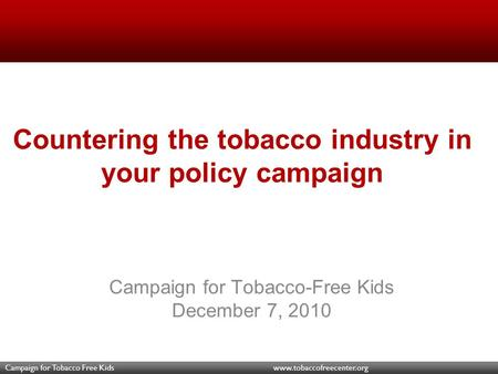 Campaign for Tobacco Free Kids www.tobaccofreecenter.org Countering the tobacco industry in your policy campaign Campaign for Tobacco-Free Kids December.