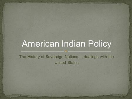 The History of Sovereign Nations in dealings with the United States American Indian Policy.