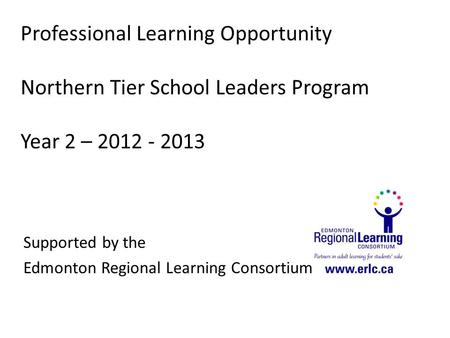 Professional Learning Opportunity Northern Tier School Leaders Program Year 2 – 2012 - 2013 Supported by the Edmonton Regional Learning Consortium.