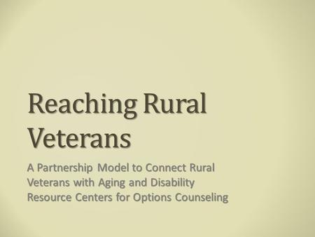 Reaching Rural Veterans A Partnership Model to Connect Rural Veterans with Aging and Disability Resource Centers for Options Counseling.