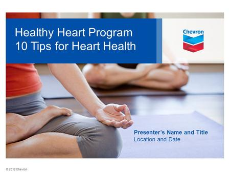© 2012 Chevron Healthy Heart Program 10 Tips for Heart Health Presenter's Name and Title Location and Date.