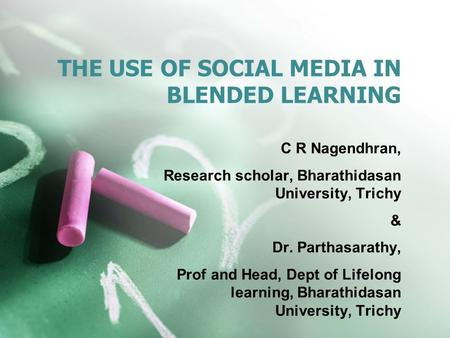THE USE OF SOCIAL MEDIA IN BLENDED LEARNING C R Nagendhran, Research scholar, Bharathidasan University, Trichy & Dr. Parthasarathy, Prof and Head, Dept.