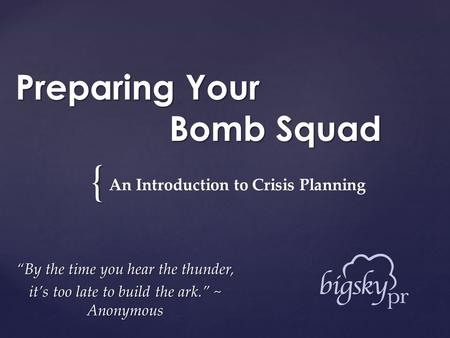 "{ Preparing Your Bomb Squad ""By the time you hear the thunder, it's too late to build the ark."" ~ Anonymous An Introduction to Crisis Planning."