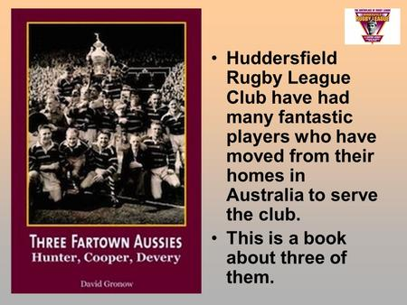 Huddersfield Rugby League Club have had many fantastic players who have moved from their homes in Australia to serve the club. This is a book about three.