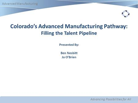 Advancing Possibilities for All Advanced Manufacturing Advancing Possibilities for All Advanced Manufacturing Colorado's Advanced Manufacturing Pathway: