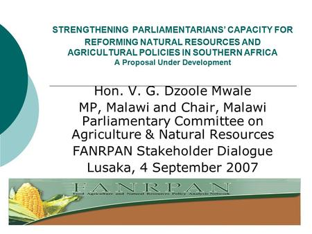 STRENGTHENING PARLIAMENTARIANS' CAPACITY FOR REFORMING NATURAL RESOURCES AND AGRICULTURAL POLICIES IN SOUTHERN AFRICA A Proposal Under Development Hon.