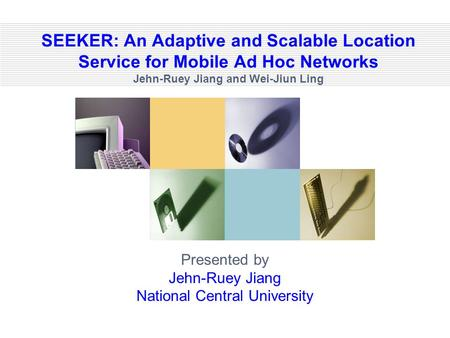 SEEKER: An Adaptive and Scalable Location Service for Mobile Ad Hoc Networks Jehn-Ruey Jiang and Wei-Jiun Ling Presented by Jehn-Ruey Jiang National Central.