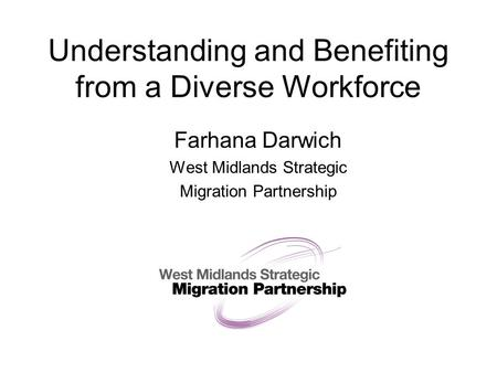 Understanding and Benefiting from a Diverse Workforce Farhana Darwich West Midlands Strategic Migration Partnership.