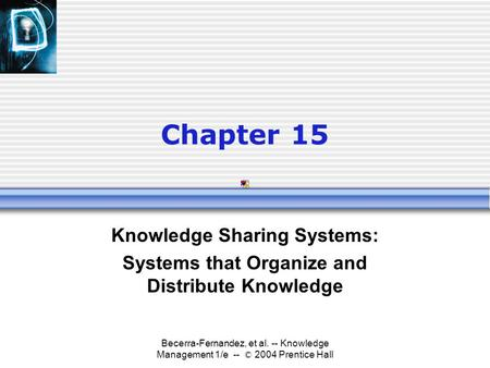 Becerra-Fernandez, et al. -- Knowledge Management 1/e -- © 2004 Prentice Hall Chapter 15 Knowledge Sharing Systems: Systems that Organize and Distribute.