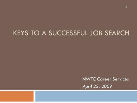 KEYS TO A SUCCESSFUL JOB SEARCH NWTC Career Services April 23, 2009 1.