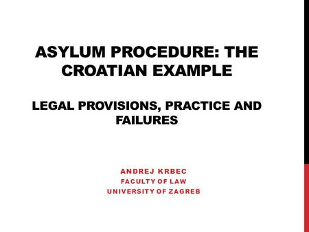 ASYLUM PROCEDURE: THE CROATIAN EXAMPLE LEGAL PROVISIONS, PRACTICE AND FAILURES ANDREJ KRBEC FACULTY OF LAW UNIVERSITY OF ZAGREB.