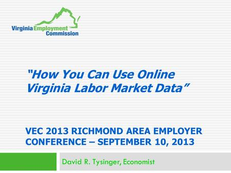 """How You Can Use Online Virginia Labor Market Data"" VEC 2013 RICHMOND AREA EMPLOYER CONFERENCE – SEPTEMBER 10, 2013 David R. Tysinger, Economist."