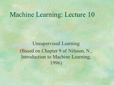 1 Machine Learning: Lecture 10 Unsupervised Learning (Based on Chapter 9 of Nilsson, N., Introduction to Machine Learning, 1996)