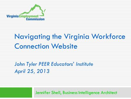 Navigating the Virginia Workforce Connection Website John Tyler PEER Educators' Institute April 25, 2013 Jennifer Shell, Business Intelligence Architect.