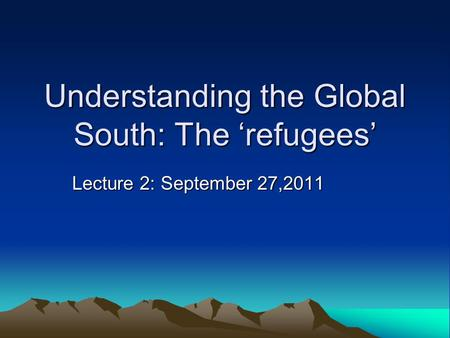 Understanding the Global South: The 'refugees' Lecture 2: September 27,2011.