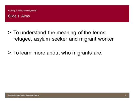Activity 5: Who are migrants? Slide 1: Aims >To understand the meaning of the terms refugee, asylum seeker and migrant worker. >To learn more about who.
