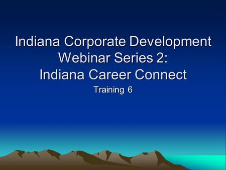 Indiana Corporate Development Webinar Series 2: Indiana Career Connect Training 6.