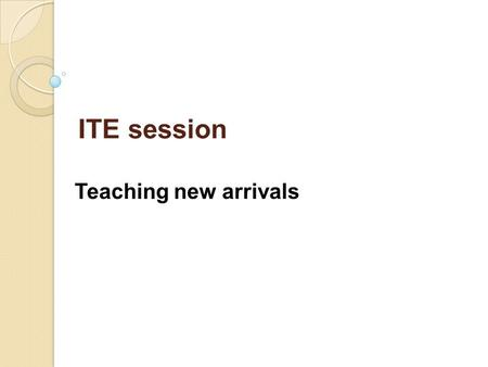 ITE session Teaching new arrivals. To increase awareness of the reasons new arrivals from overseas join schools at non-standard times To look at effective.