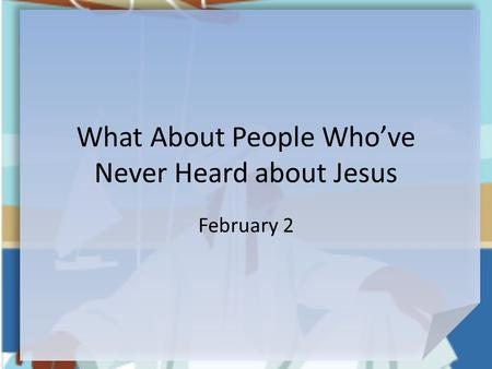 What About People Who've Never Heard about Jesus February 2.