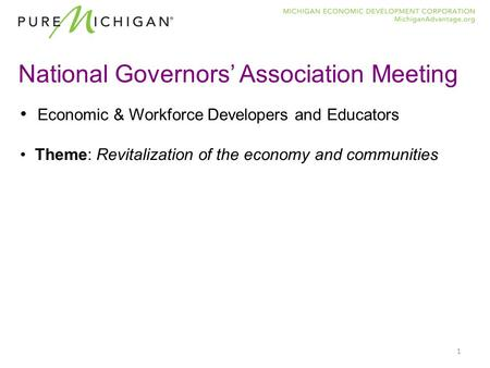 1 National Governors' Association Meeting Economic & Workforce Developers and Educators Theme: Revitalization of the economy and communities.