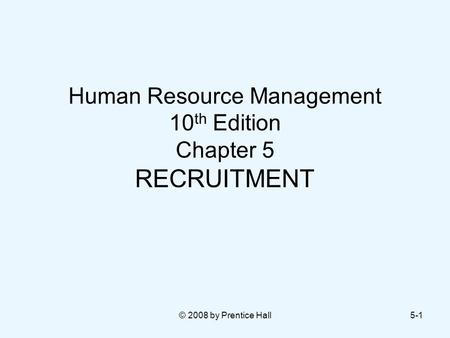 © 2008 by Prentice Hall5-1 Human Resource Management 10 th Edition Chapter 5 RECRUITMENT.