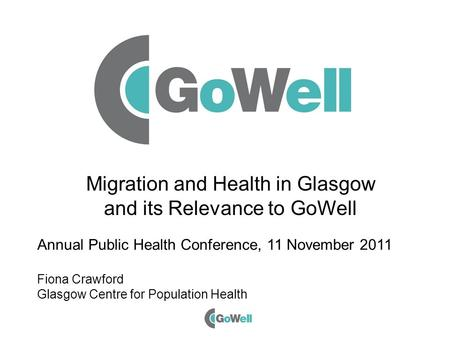 Migration and Health in Glasgow and its Relevance to GoWell Annual Public Health Conference, 11 November 2011 Fiona Crawford Glasgow Centre for Population.