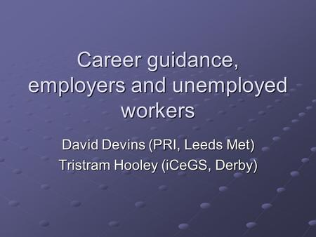Career guidance, employers and unemployed workers David Devins (PRI, Leeds Met) Tristram Hooley (iCeGS, Derby)