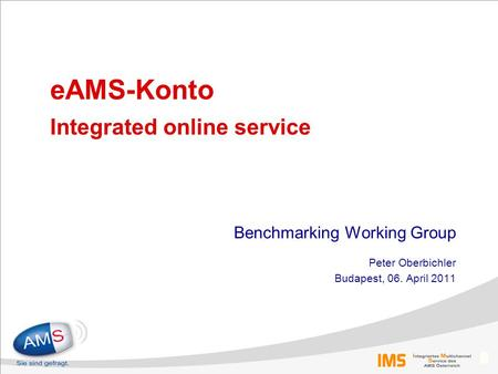 0 eAMS-Konto Integrated online service Benchmarking Working Group Peter Oberbichler Budapest, 06. April 2011.
