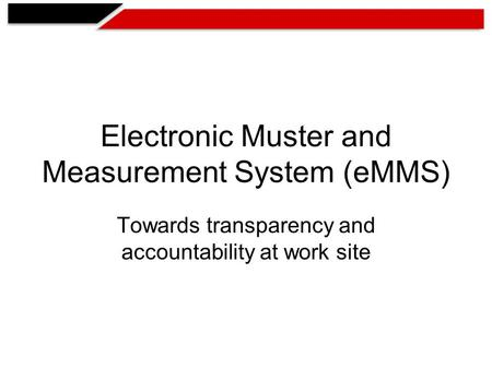 Electronic Muster and Measurement System (eMMS) Towards transparency and accountability at work site.
