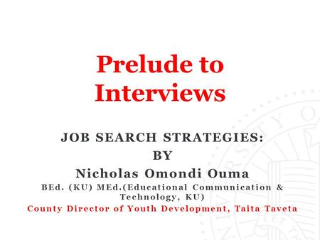 Prelude to Interviews JOB SEARCH STRATEGIES: BY Nicholas Omondi Ouma BEd. (KU) MEd.(Educational Communication & Technology, KU) County Director of Youth.