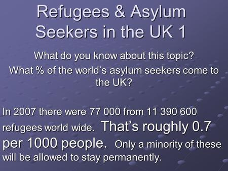 Refugees & Asylum Seekers in the UK 1 What do you know about this topic? What % of the world's asylum seekers come to the UK? In 2007 there were 77 000.