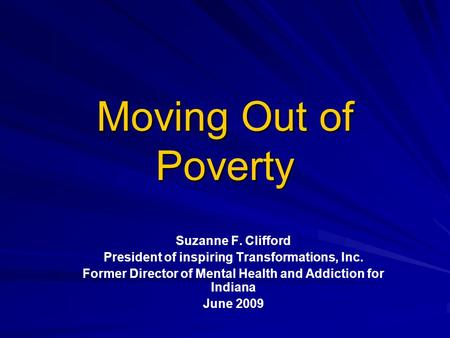 Moving Out of Poverty Suzanne F. Clifford President of inspiring Transformations, Inc. Former Director of Mental Health and Addiction for Indiana June.