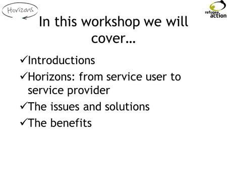 In this workshop we will cover… Introductions Horizons: from service user to service provider The issues and solutions The benefits.