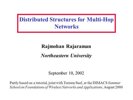 Distributed Structures for Multi-Hop Networks Rajmohan Rajaraman Northeastern University Partly based on a tutorial, joint with Torsten Suel, at the DIMACS.