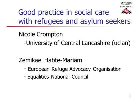 1 Good practice in social care with refugees and asylum seekers Nicole Crompton -University of Central Lancashire (uclan) Zemikael Habte-Mariam - European.