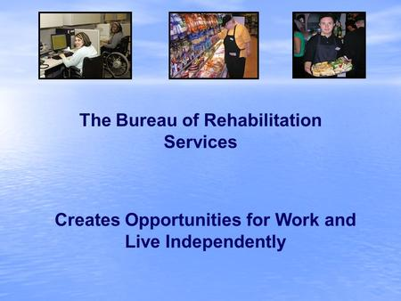 Creates Opportunities for Work and Live Independently The Bureau of Rehabilitation Services.