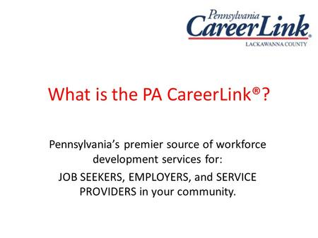 What is the PA CareerLink®? Pennsylvania's premier source of workforce development services for: JOB SEEKERS, EMPLOYERS, and SERVICE PROVIDERS in your.