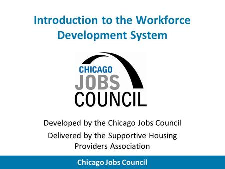 Chicago Jobs Council Introduction to the Workforce Development System Developed by the Chicago Jobs Council Delivered by the Supportive Housing Providers.