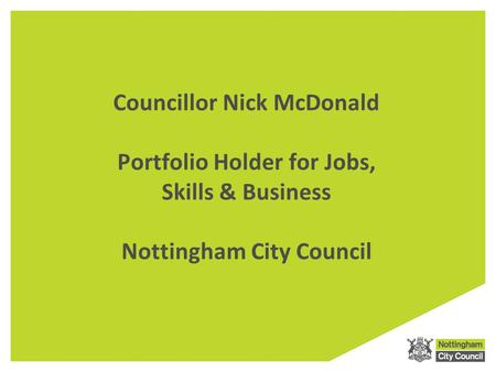 Councillor Nick McDonald Portfolio Holder for Jobs, Skills & Business Nottingham City Council.