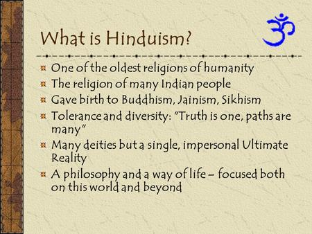 What is Hinduism? One of the oldest religions of humanity The religion of many Indian people Gave birth to Buddhism, Jainism, Sikhism Tolerance and diversity: