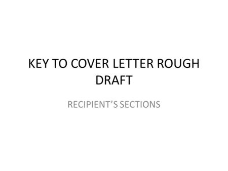 KEY TO COVER LETTER ROUGH DRAFT RECIPIENT'S SECTIONS.