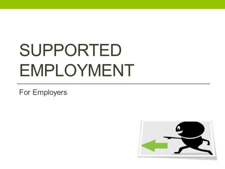 SUPPORTED EMPLOYMENT For Employers. What is Supported Employment? A free and confidential service for employers. Matches Jobseekers with a Disability.