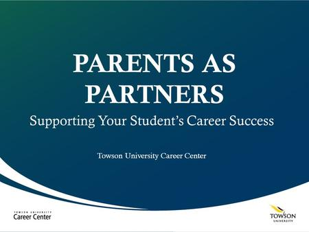 PARENTS AS PARTNERS Supporting Your Student's Career Success Towson University Career Center.