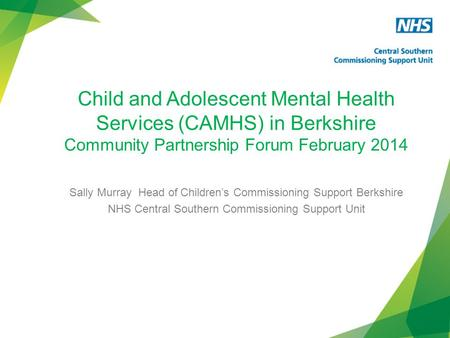 Child and Adolescent Mental Health Services (CAMHS) in Berkshire Community Partnership Forum February 2014 Sally Murray Head of Children's Commissioning.