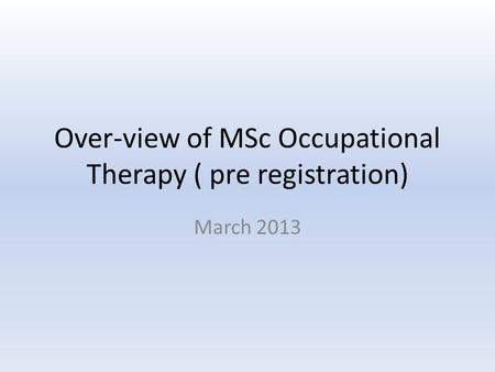 Over-view of MSc Occupational Therapy ( pre registration) March 2013.