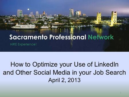 HIRE Experience ! Sacramento Professional Network 1 How to Optimize your Use of LinkedIn and Other Social Media in your Job Search April 2, 2013.